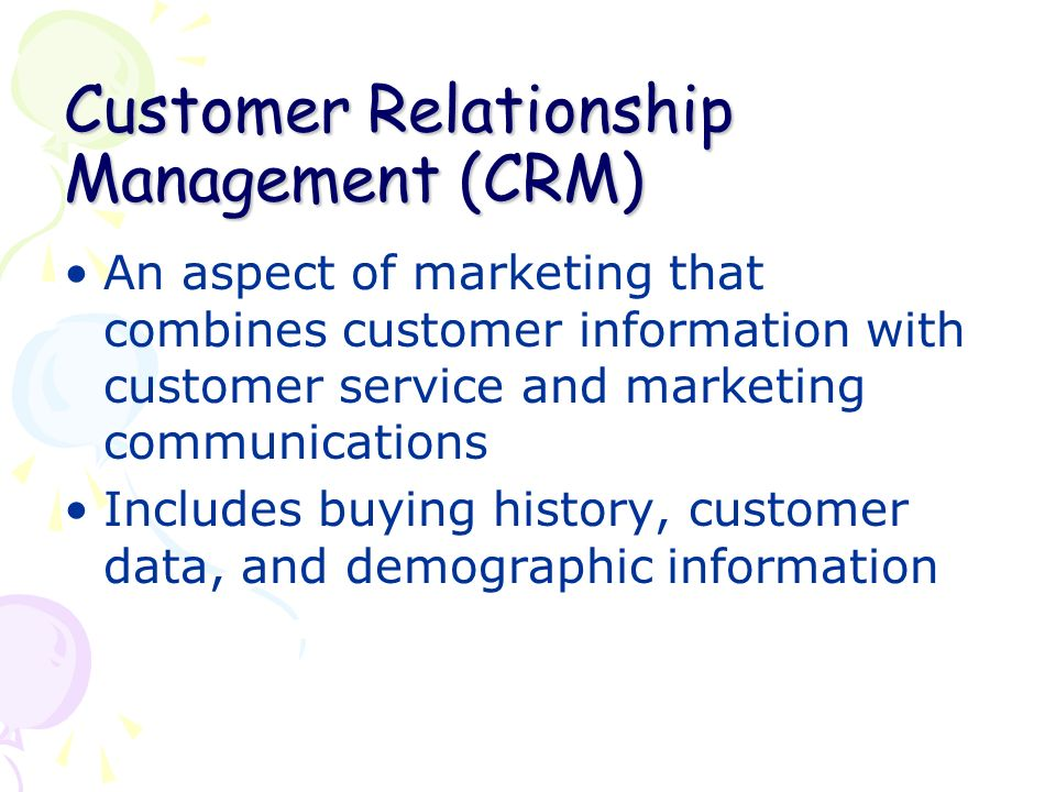 Customer Relationship Management (CRM) An aspect of marketing that combines customer information with customer service and marketing communications Includes buying history, customer data, and demographic information