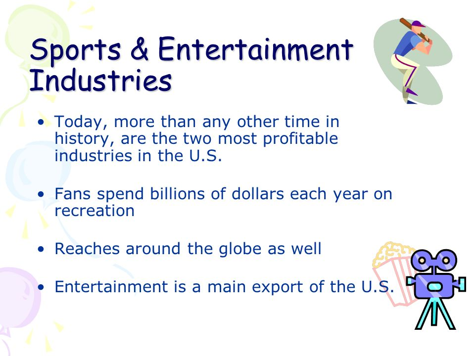 Sports & Entertainment Industries Today, more than any other time in history, are the two most profitable industries in the U.S.