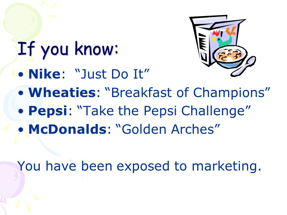 If you know: Nike: Just Do It Wheaties: Breakfast of Champions Pepsi: Take the Pepsi Challenge McDonalds: Golden Arches You have been exposed to marketing.