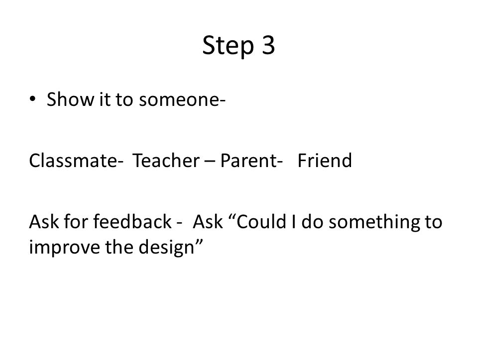 Step 3 Show it to someone- Classmate- Teacher – Parent- Friend Ask for feedback - Ask Could I do something to improve the design