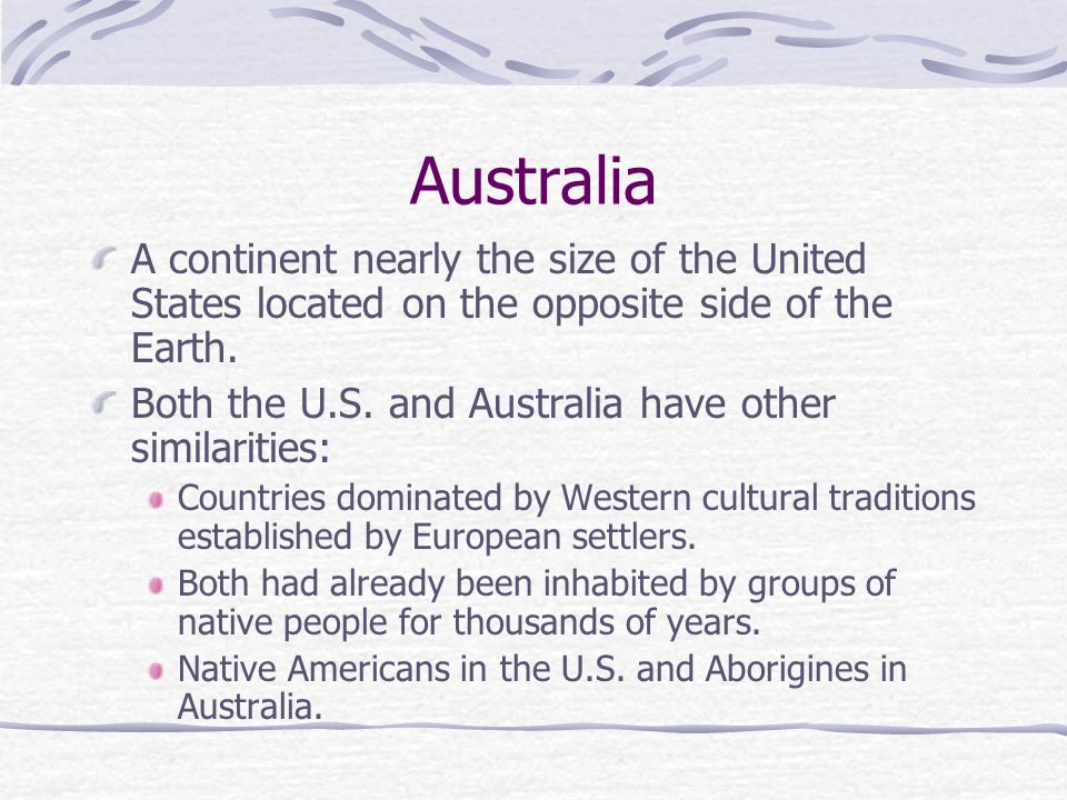 Australia A continent nearly the size of the United States located on the opposite side of the Earth.