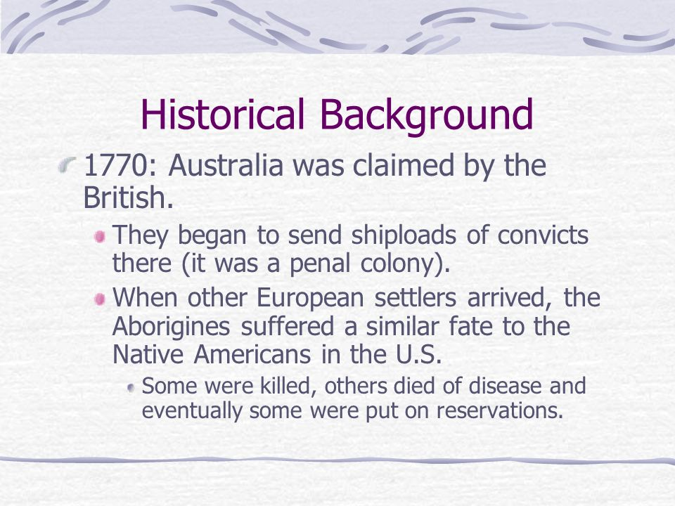 Historical Background 1770: Australia was claimed by the British.