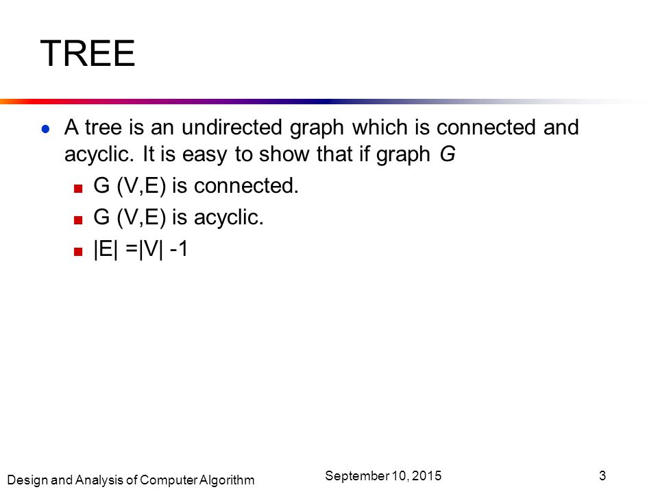 Design and Analysis of Computer Algorithm September 10, TREE ● A tree is an undirected graph which is connected and acyclic.