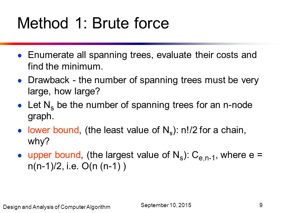 Design and Analysis of Computer Algorithm September 10, Method 1: Brute force ● Enumerate all spanning trees, evaluate their costs and find the minimum.
