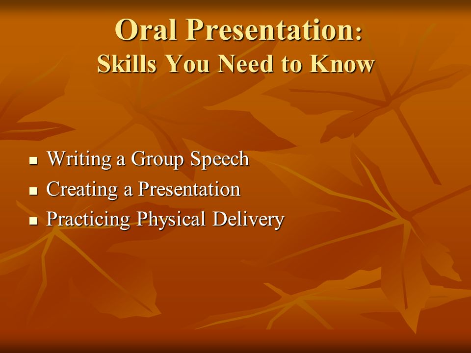 Oral Presentation : Skills You Need to Know Oral Presentation : Skills You Need to Know Writing a Group Speech Writing a Group Speech Creating a Presentation Creating a Presentation Practicing Physical Delivery Practicing Physical Delivery