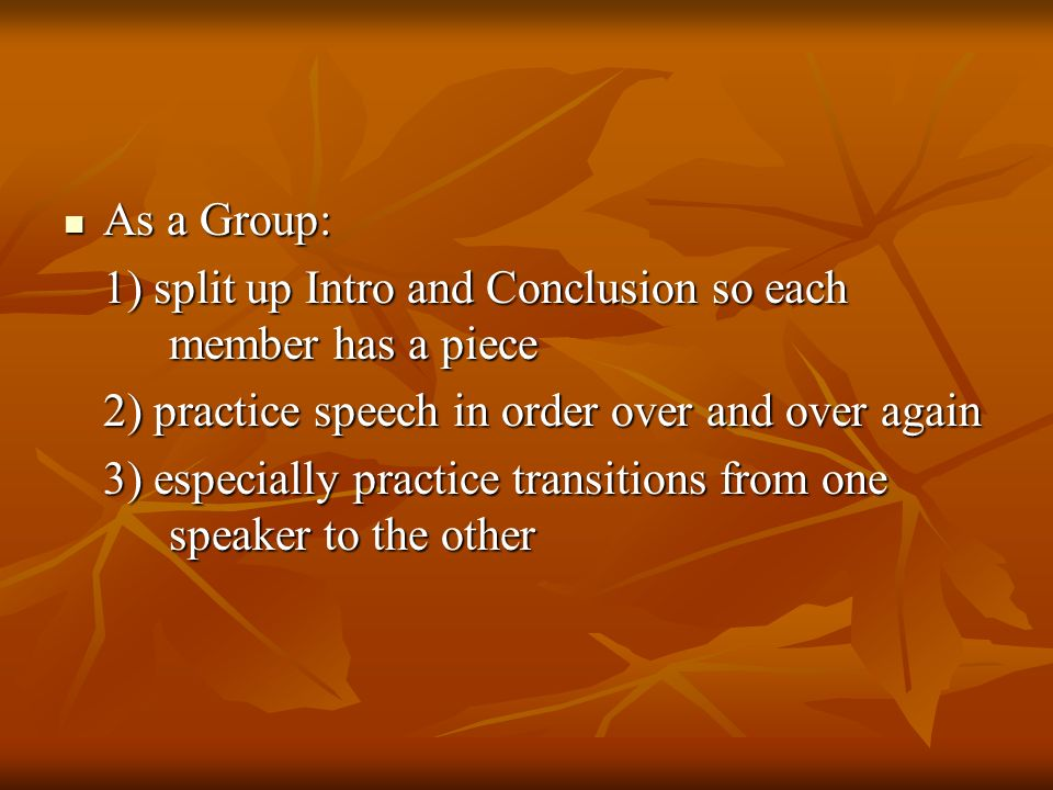 As a Group: As a Group: 1) split up Intro and Conclusion so each member has a piece 2) practice speech in order over and over again 3) especially practice transitions from one speaker to the other