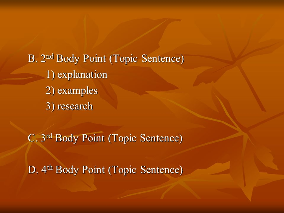 B. 2 nd Body Point (Topic Sentence) 1) explanation 2) examples 3) research C.
