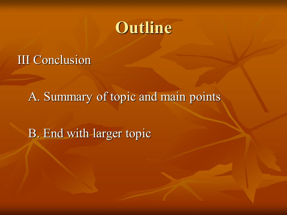 Outline III Conclusion A. Summary of topic and main points B. End with larger topic