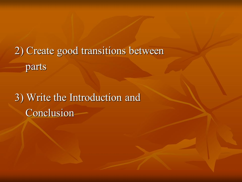 2) Create good transitions between parts parts 3) Write the Introduction and Conclusion Conclusion