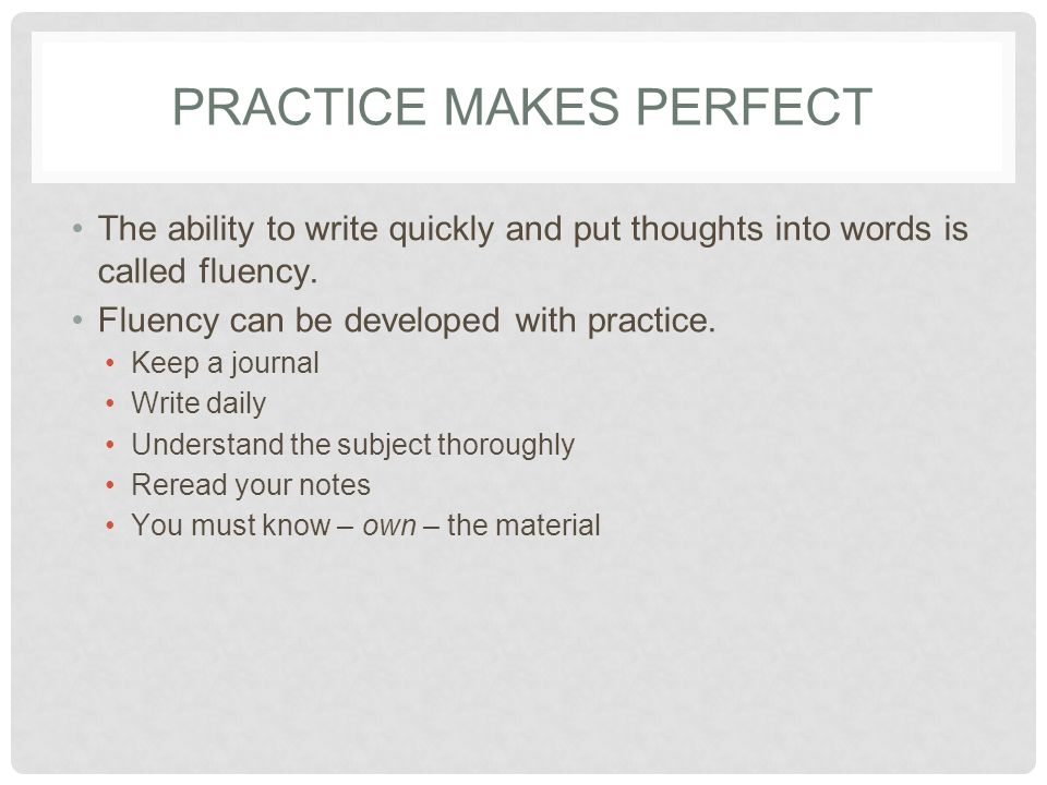 PRACTICE MAKES PERFECT The ability to write quickly and put thoughts into words is called fluency.