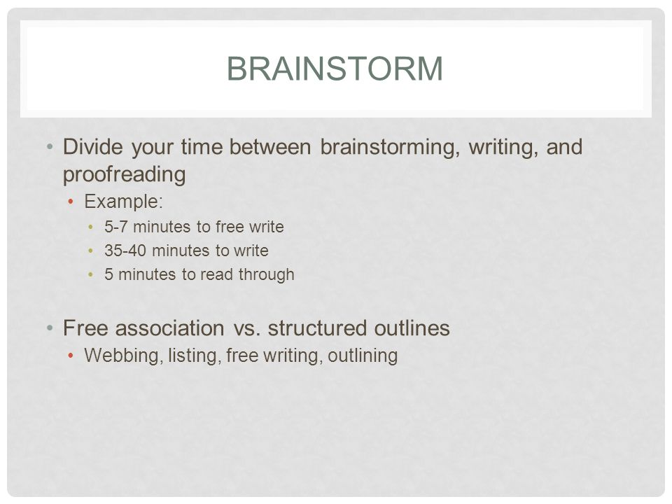 BRAINSTORM Divide your time between brainstorming, writing, and proofreading Example: 5-7 minutes to free write minutes to write 5 minutes to read through Free association vs.