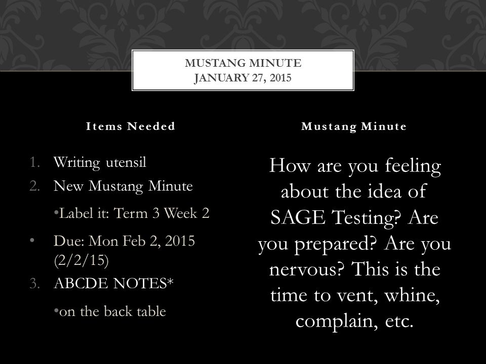 1.Writing utensil 2.New Mustang Minute Label it: Term 3 Week 2 Due: Mon Feb 2, 2015 (2/2/15) 3.ABCDE NOTES* on the back table How are you feeling about the idea of SAGE Testing.