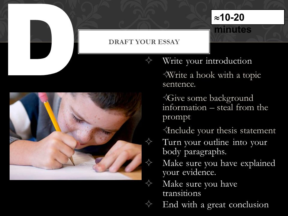 D DRAFT YOUR ESSAY  Write your introduction  Write a hook with a topic sentence.