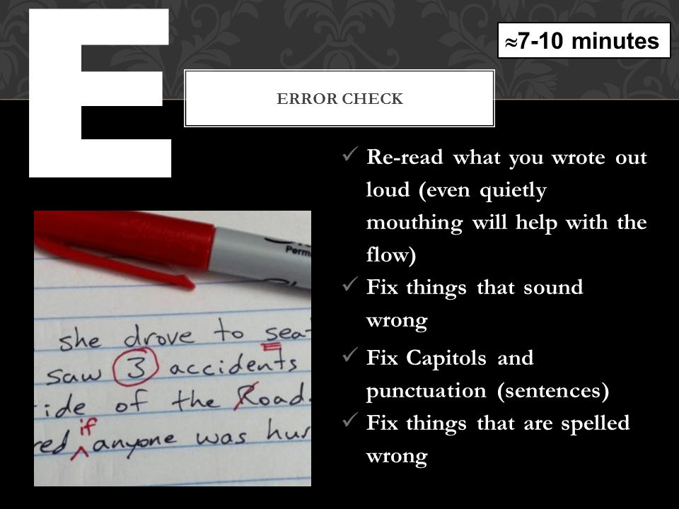 E ERROR CHECK Re-read what you wrote out loud (even quietly mouthing will help with the flow) Fix things that sound wrong Fix Capitols and punctuation (sentences) Fix things that are spelled wrong  7-10 minutes