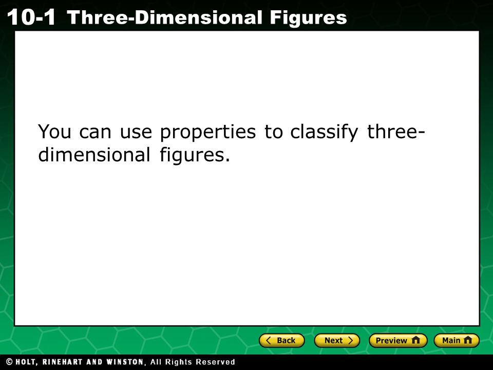 Holt CA Course Three-Dimensional Figures You can use properties to classify three- dimensional figures.