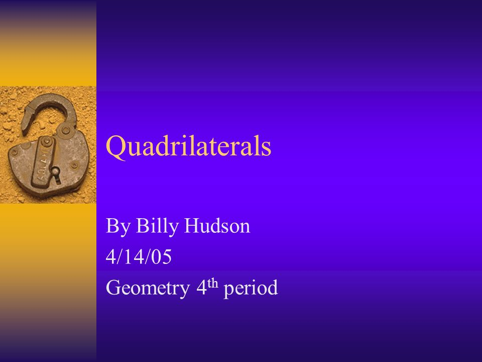 Quadrilaterals By Billy Hudson 4/14/05 Geometry 4 th period