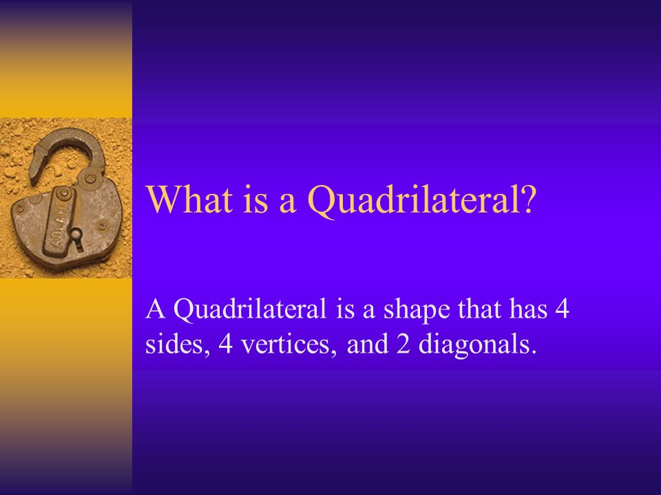 What is a Quadrilateral A Quadrilateral is a shape that has 4 sides, 4 vertices, and 2 diagonals.