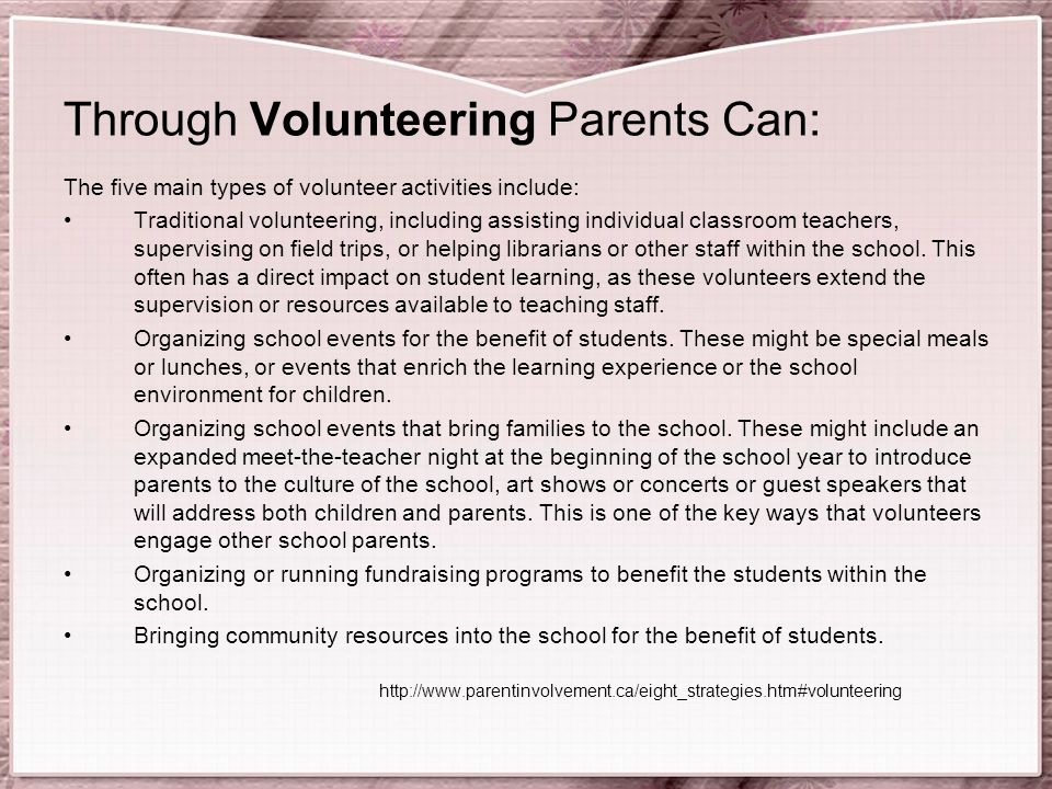 Through Volunteering Parents Can: The five main types of volunteer activities include: Traditional volunteering, including assisting individual classroom teachers, supervising on field trips, or helping librarians or other staff within the school.
