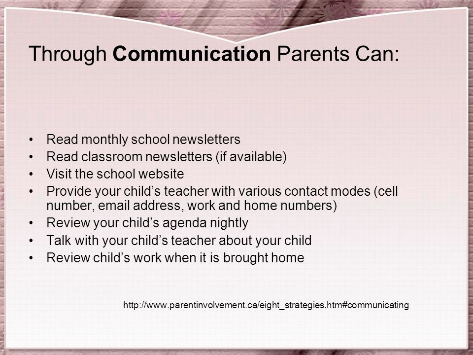 Through Communication Parents Can: Read monthly school newsletters Read classroom newsletters (if available) Visit the school website Provide your child's teacher with various contact modes (cell number,  address, work and home numbers) Review your child's agenda nightly Talk with your child's teacher about your child Review child's work when it is brought home