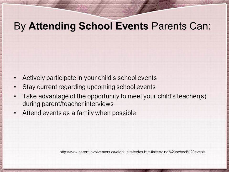 By Attending School Events Parents Can: Actively participate in your child's school events Stay current regarding upcoming school events Take advantage of the opportunity to meet your child's teacher(s) during parent/teacher interviews Attend events as a family when possible