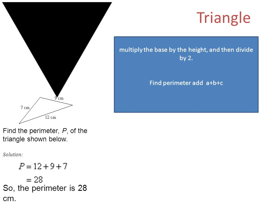 Triangle multiply the base by the height, and then divide by 2.