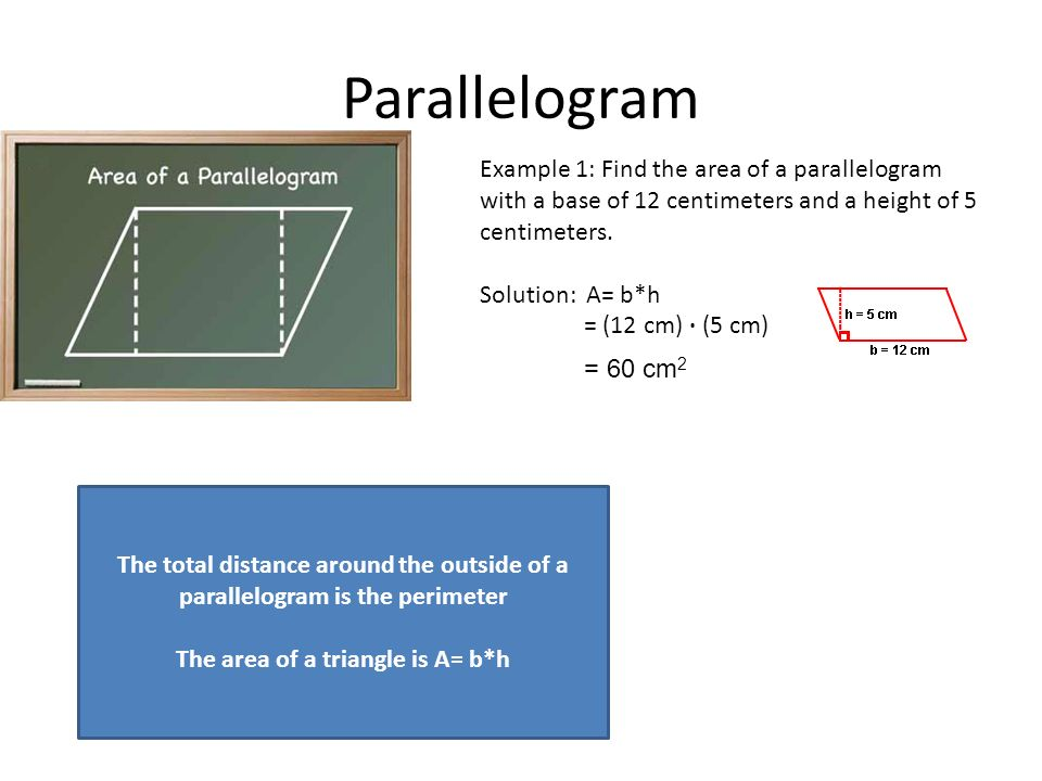 Parallelogram Example 1: Find the area of a parallelogram with a base of 12 centimeters and a height of 5 centimeters.