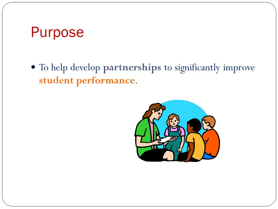 Purpose To help develop partnerships to significantly improve student performance.