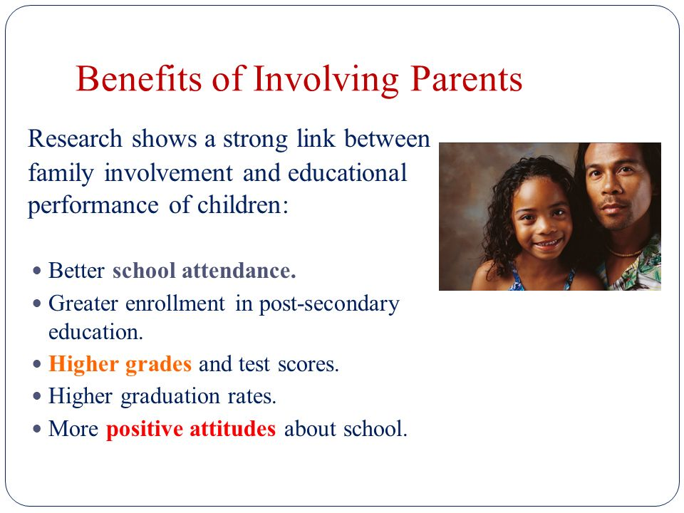 Benefits of Involving Parents Research shows a strong link between family involvement and educational performance of children: Better school attendance.