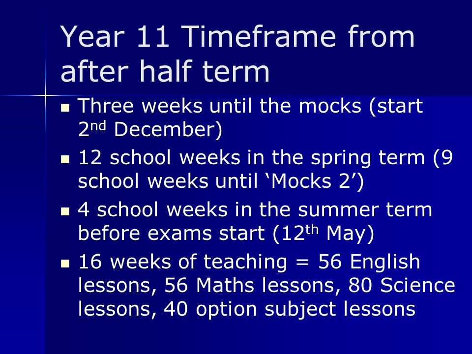 Year 11 Timeframe from after half term Three weeks until the mocks (start 2 nd December) 12 school weeks in the spring term (9 school weeks until 'Mocks 2') 4 school weeks in the summer term before exams start (12 th May) 16 weeks of teaching = 56 English lessons, 56 Maths lessons, 80 Science lessons, 40 option subject lessons