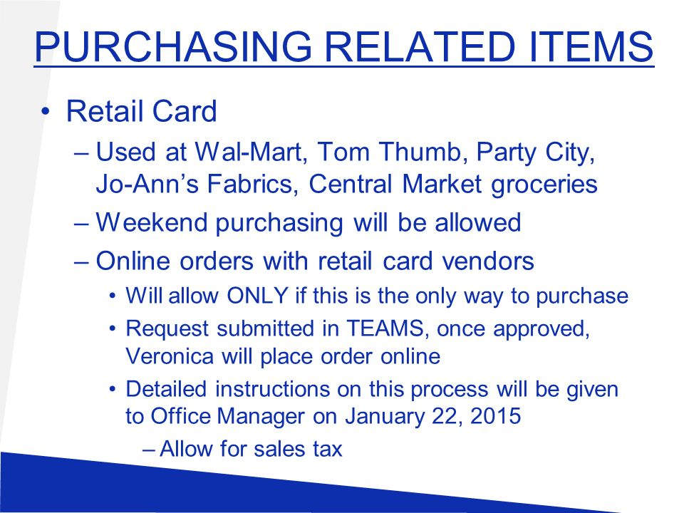 PURCHASING RELATED ITEMS Retail Card –Used at Wal-Mart, Tom Thumb, Party City, Jo-Ann's Fabrics, Central Market groceries –Weekend purchasing will be allowed –Online orders with retail card vendors Will allow ONLY if this is the only way to purchase Request submitted in TEAMS, once approved, Veronica will place order online Detailed instructions on this process will be given to Office Manager on January 22, 2015 –Allow for sales tax