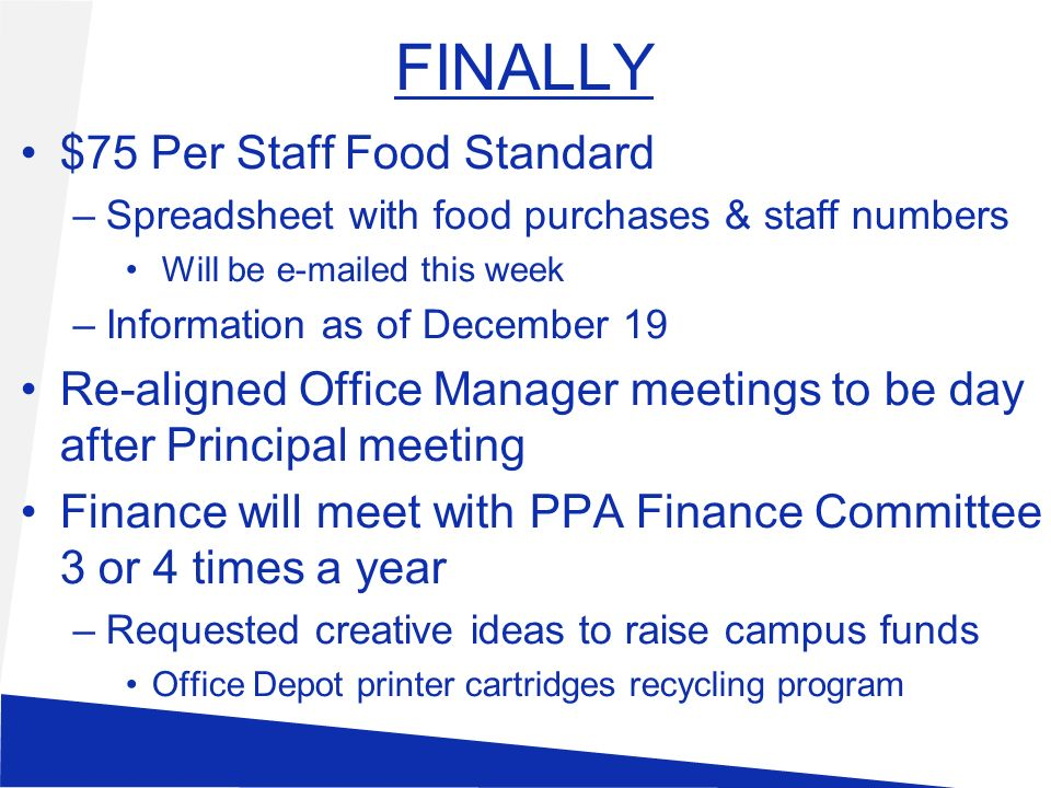FINALLY $75 Per Staff Food Standard –Spreadsheet with food purchases & staff numbers Will be  ed this week –Information as of December 19 Re-aligned Office Manager meetings to be day after Principal meeting Finance will meet with PPA Finance Committee 3 or 4 times a year –Requested creative ideas to raise campus funds Office Depot printer cartridges recycling program
