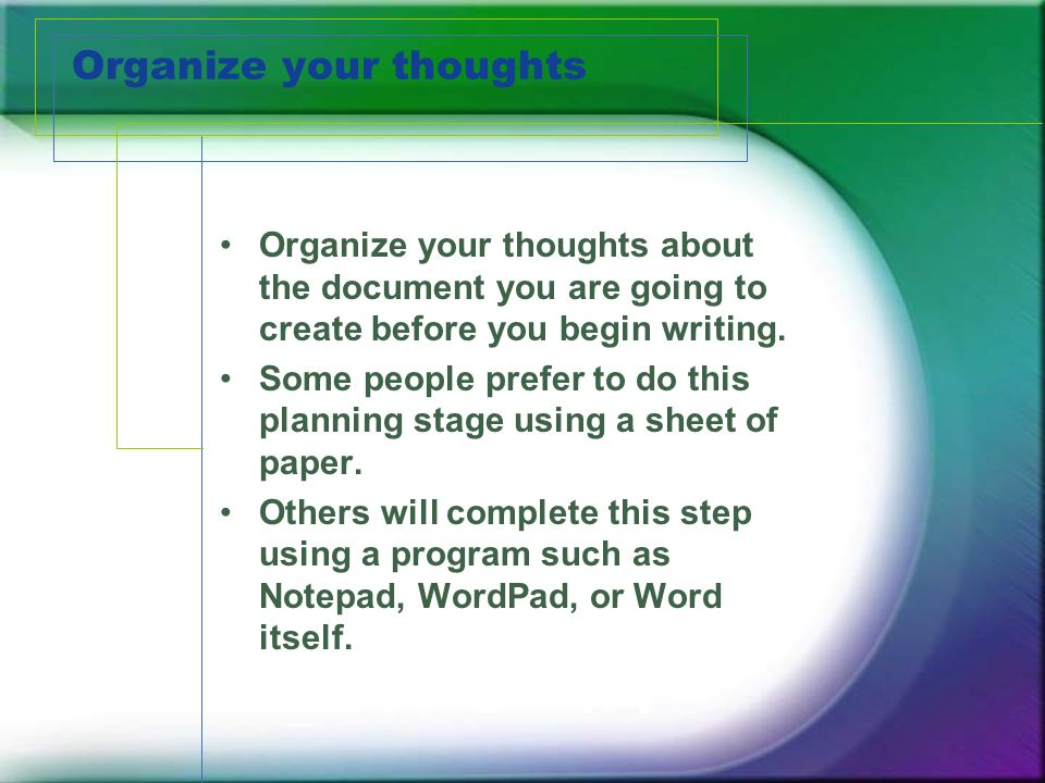 Organize your thoughts Organize your thoughts about the document you are going to create before you begin writing.