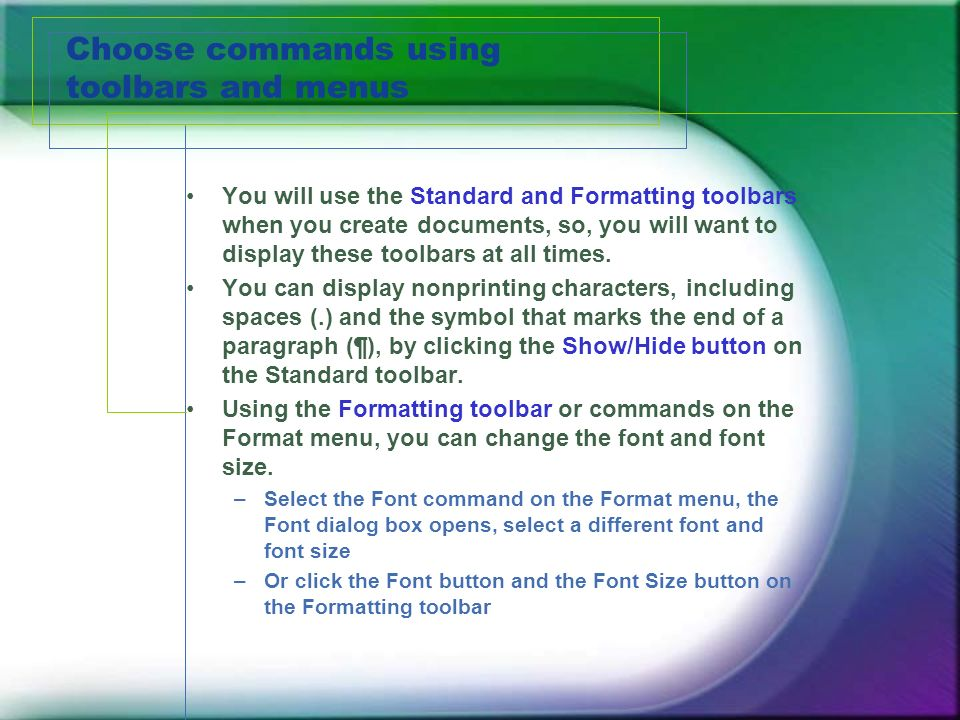 Choose commands using toolbars and menus You will use the Standard and Formatting toolbars when you create documents, so, you will want to display these toolbars at all times.
