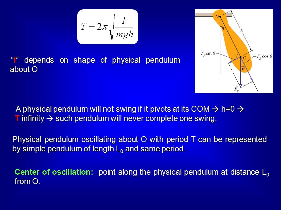 I depends on shape of physical pendulum about O A physical pendulum will not swing if it pivots at its COM  h=0  T infinity  such pendulum will never complete one swing.
