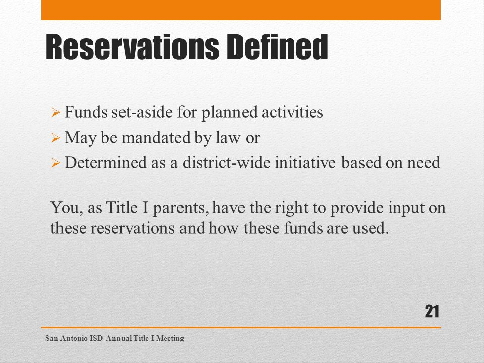 Reservations Defined  Funds set-aside for planned activities  May be mandated by law or  Determined as a district-wide initiative based on need You, as Title I parents, have the right to provide input on these reservations and how these funds are used.