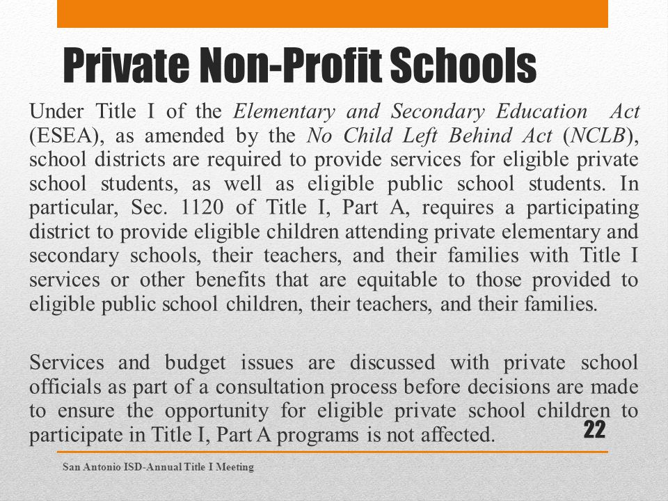 Private Non-Profit Schools Under Title I of the Elementary and Secondary Education Act (ESEA), as amended by the No Child Left Behind Act (NCLB), school districts are required to provide services for eligible private school students, as well as eligible public school students.
