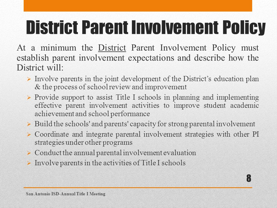 District Parent Involvement Policy At a minimum the District Parent Involvement Policy must establish parent involvement expectations and describe how the District will:  Involve parents in the joint development of the District's education plan & the process of school review and improvement  Provide support to assist Title I schools in planning and implementing effective parent involvement activities to improve student academic achievement and school performance  Build the schools and parents capacity for strong parental involvement  Coordinate and integrate parental involvement strategies with other PI strategies under other programs  Conduct the annual parental involvement evaluation  Involve parents in the activities of Title I schools 8 San Antonio ISD-Annual Title I Meeting