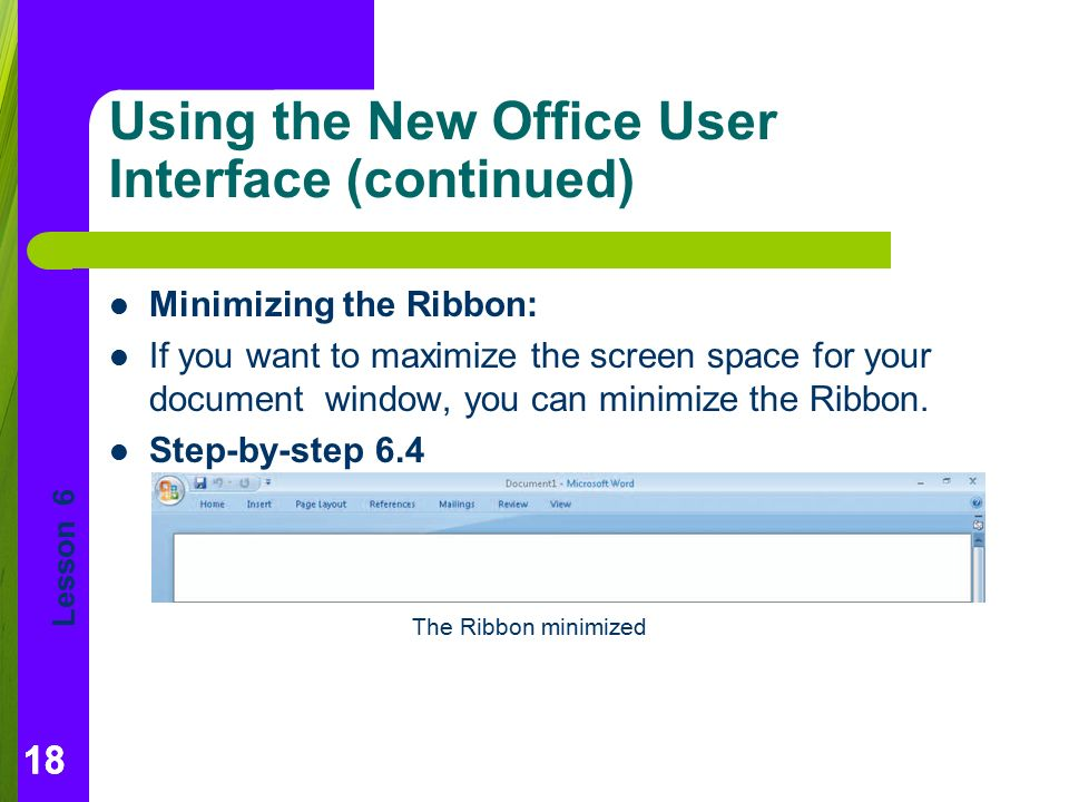 Lesson 6 18 Using the New Office User Interface (continued) Minimizing the Ribbon: If you want to maximize the screen space for your document window, you can minimize the Ribbon.