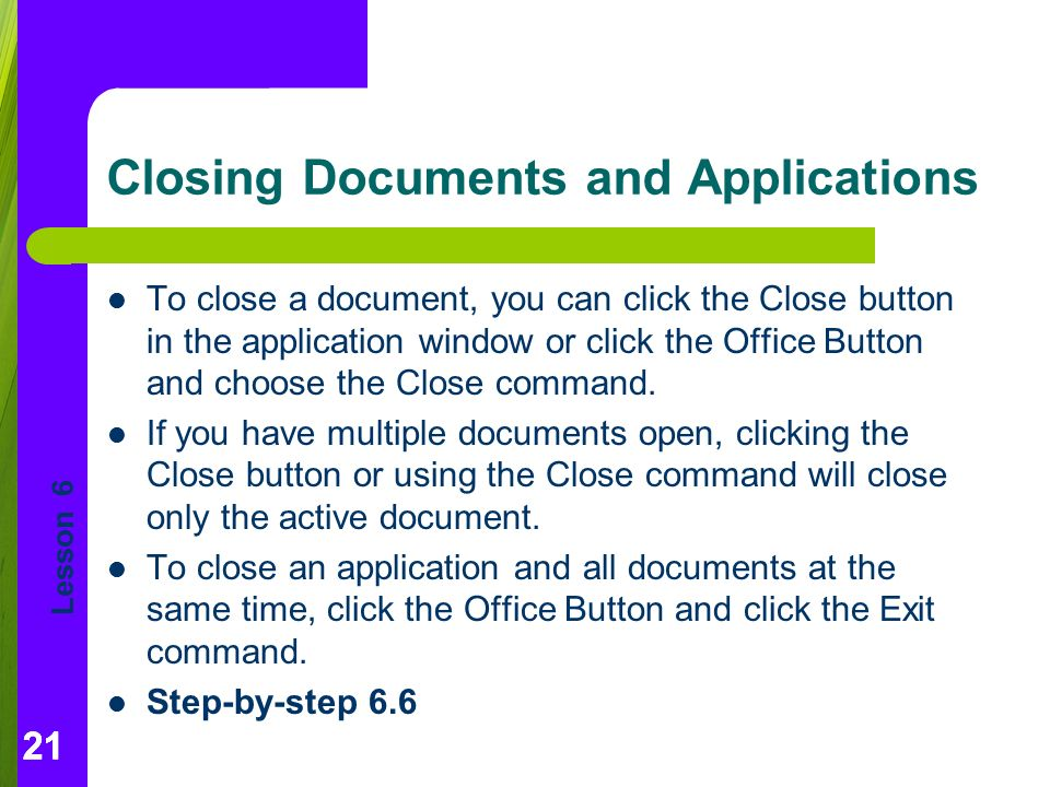 Lesson 6 21 Closing Documents and Applications 21 To close a document, you can click the Close button in the application window or click the Office Button and choose the Close command.