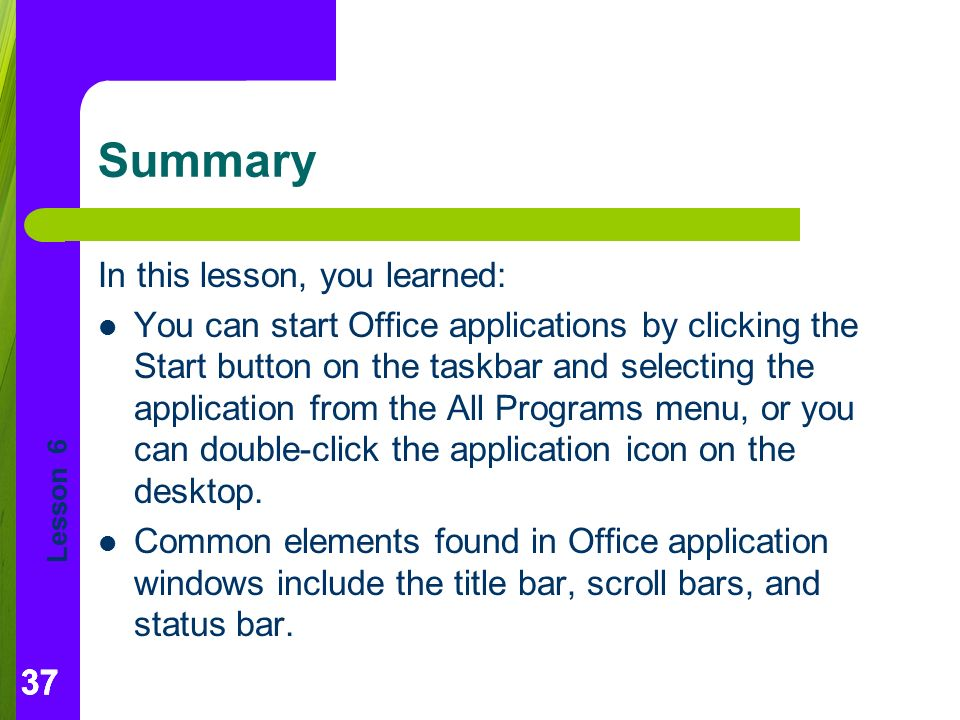 Lesson 6 37 Summary In this lesson, you learned: You can start Office applications by clicking the Start button on the taskbar and selecting the application from the All Programs menu, or you can double-click the application icon on the desktop.
