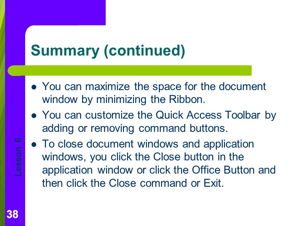 Lesson 6 38 Summary (continued) You can maximize the space for the document window by minimizing the Ribbon.
