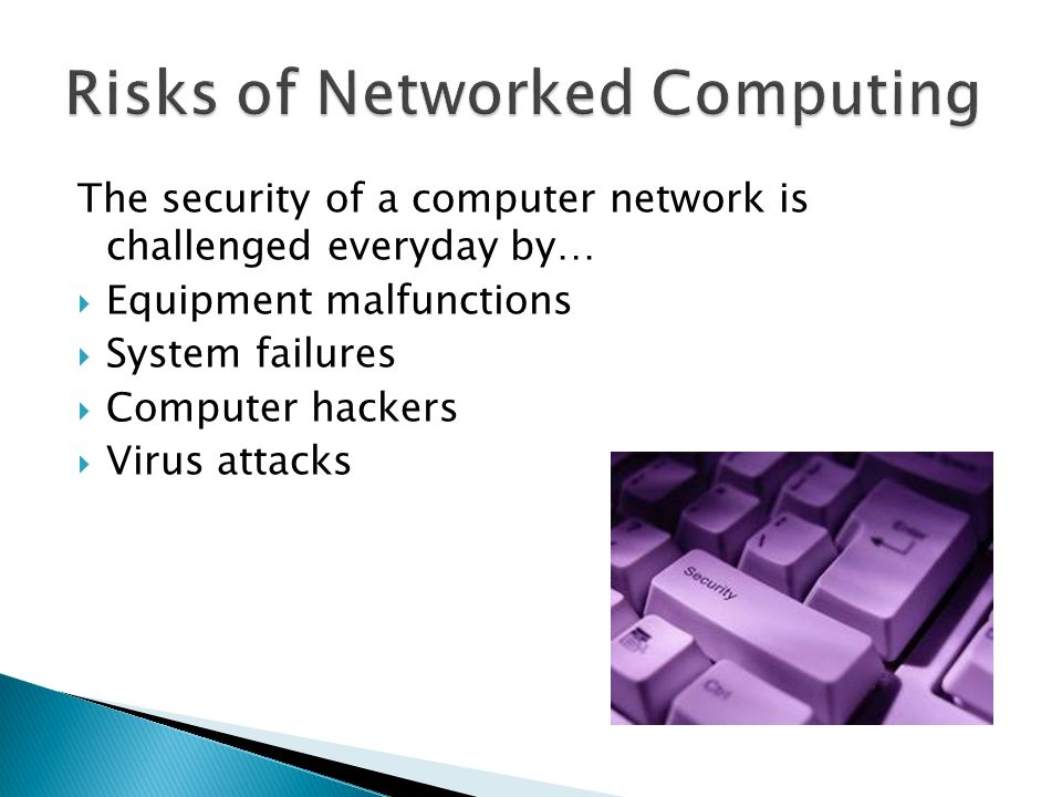 The security of a computer network is challenged everyday by…  Equipment malfunctions  System failures  Computer hackers  Virus attacks