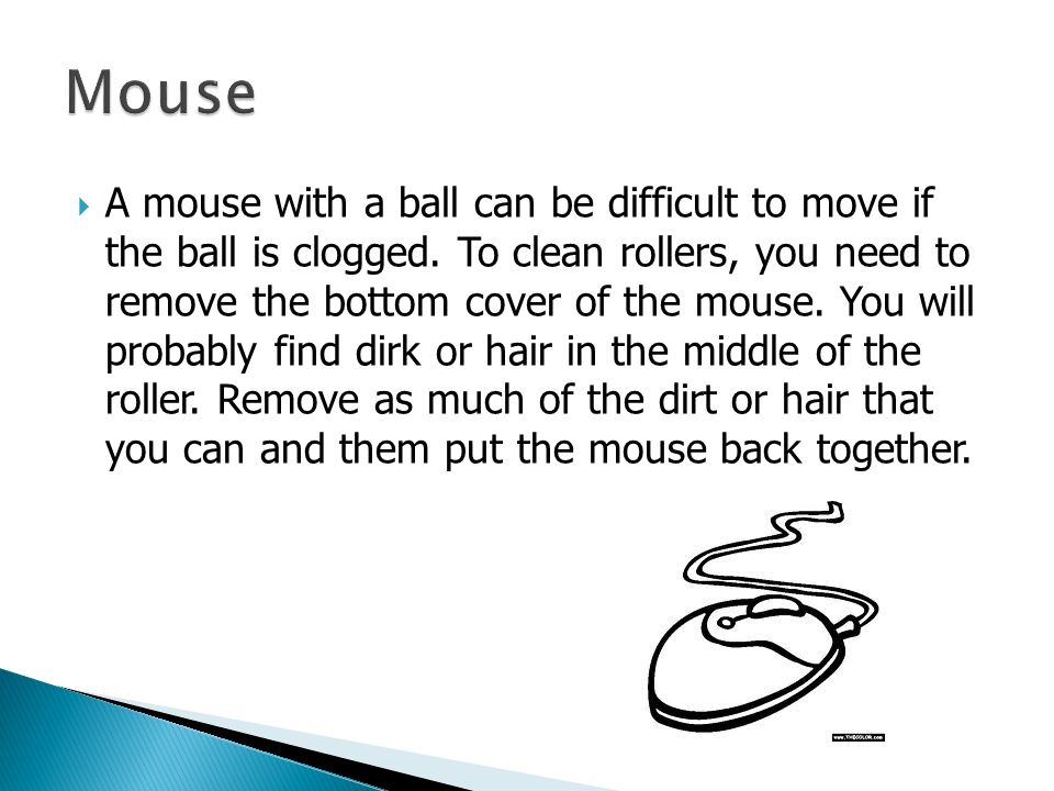 A mouse with a ball can be difficult to move if the ball is clogged.