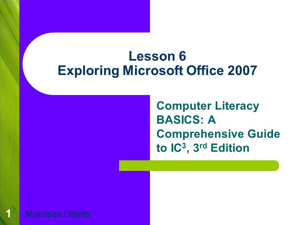 1 Lesson 6 Exploring Microsoft Office 2007 Computer Literacy BASICS: A Comprehensive Guide to IC 3, 3 rd Edition Morrison / Wells