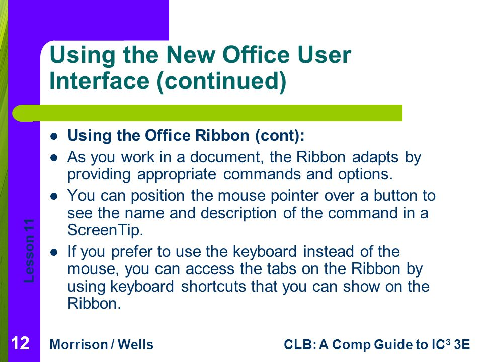 Lesson 11 Morrison / WellsCLB: A Comp Guide to IC 3 3E 12 Using the New Office User Interface (continued) Using the Office Ribbon (cont): As you work in a document, the Ribbon adapts by providing appropriate commands and options.