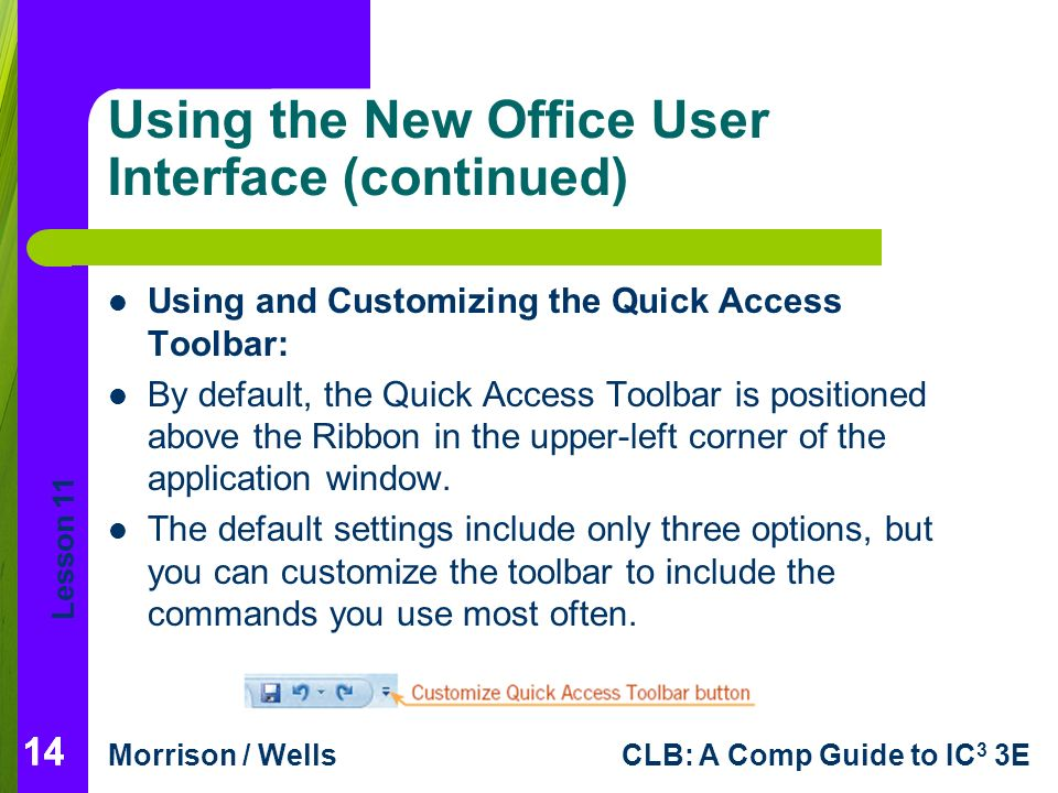 Lesson 11 Morrison / WellsCLB: A Comp Guide to IC 3 3E 14 Using the New Office User Interface (continued) Using and Customizing the Quick Access Toolbar: By default, the Quick Access Toolbar is positioned above the Ribbon in the upper-left corner of the application window.