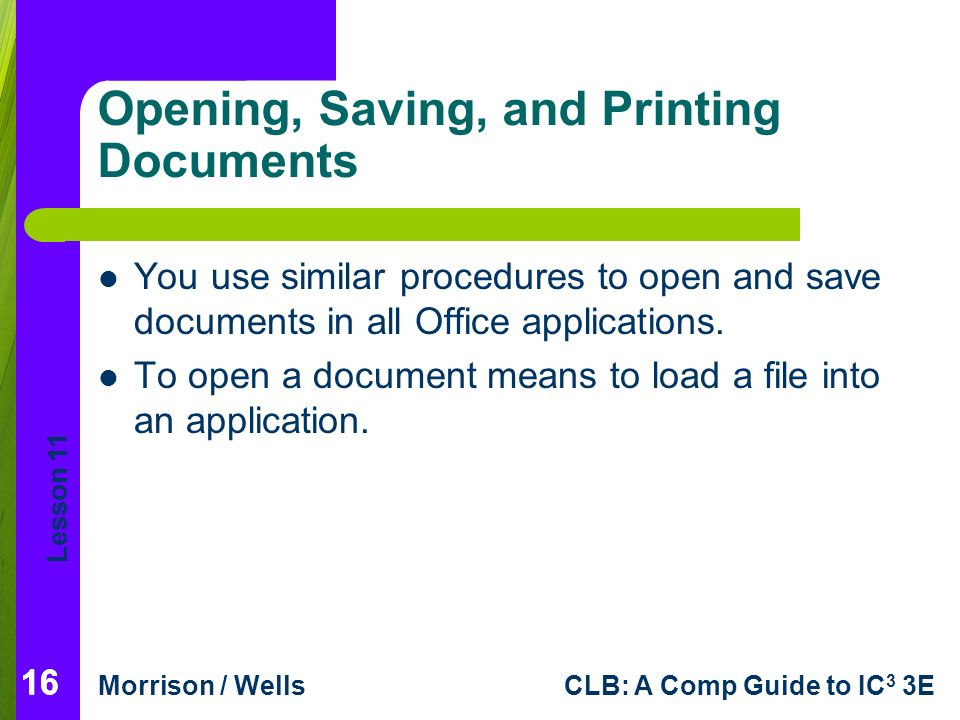 Lesson 11 Morrison / WellsCLB: A Comp Guide to IC 3 3E 16 Opening, Saving, and Printing Documents 16 You use similar procedures to open and save documents in all Office applications.