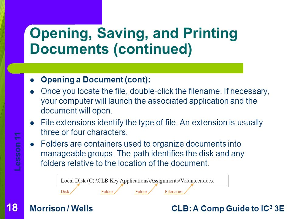 Lesson 11 Morrison / WellsCLB: A Comp Guide to IC 3 3E 18 Opening, Saving, and Printing Documents (continued) 18 Opening a Document (cont): Once you locate the file, double-click the filename.