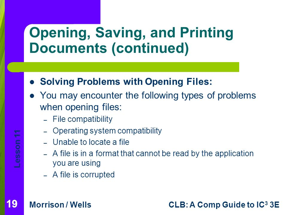 Lesson 11 Morrison / WellsCLB: A Comp Guide to IC 3 3E 19 Opening, Saving, and Printing Documents (continued) 19 Solving Problems with Opening Files: You may encounter the following types of problems when opening files: – File compatibility – Operating system compatibility – Unable to locate a file – A file is in a format that cannot be read by the application you are using – A file is corrupted