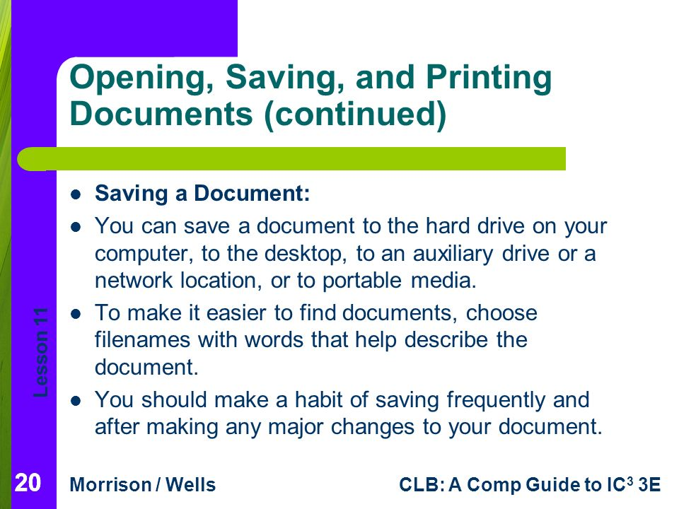 Lesson 11 Morrison / WellsCLB: A Comp Guide to IC 3 3E 20 Opening, Saving, and Printing Documents (continued) 20 Saving a Document: You can save a document to the hard drive on your computer, to the desktop, to an auxiliary drive or a network location, or to portable media.